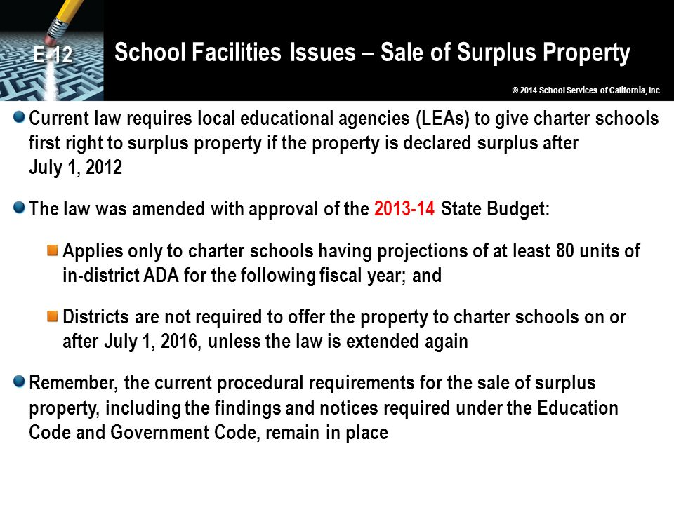 School Facilities Issues – Sale of Surplus Property Current law requires local educational agencies (LEAs) to give charter schools first right to surplus property if the property is declared surplus after July 1, 2012 The law was amended with approval of the 2013-14 State Budget: Applies only to charter schools having projections of at least 80 units of in-district ADA for the following fiscal year; and Districts are not required to offer the property to charter schools on or after July 1, 2016, unless the law is extended again Remember, the current procedural requirements for the sale of surplus property, including the findings and notices required under the Education Code and Government Code, remain in place © 2014 School Services of California, Inc.