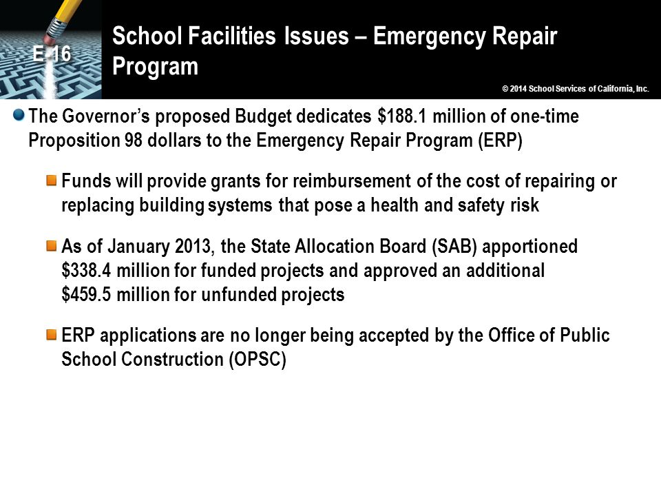 School Facilities Issues – Emergency Repair Program The Governor's proposed Budget dedicates $188.1 million of one-time Proposition 98 dollars to the Emergency Repair Program (ERP) Funds will provide grants for reimbursement of the cost of repairing or replacing building systems that pose a health and safety risk As of January 2013, the State Allocation Board (SAB) apportioned $338.4 million for funded projects and approved an additional $459.5 million for unfunded projects ERP applications are no longer being accepted by the Office of Public School Construction (OPSC) © 2014 School Services of California, Inc.
