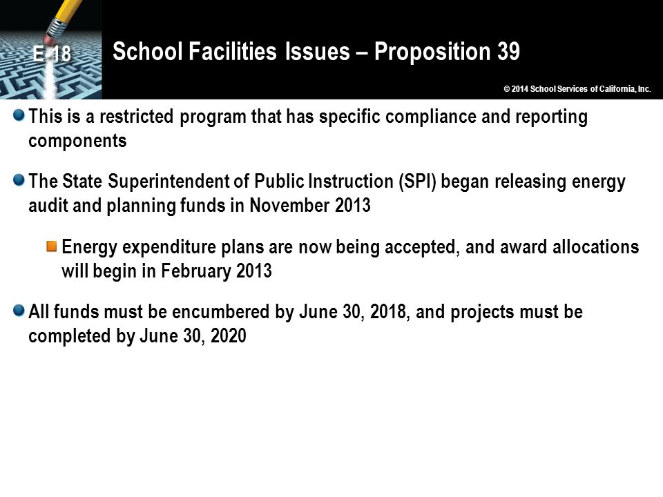School Facilities Issues – Proposition 39 This is a restricted program that has specific compliance and reporting components The State Superintendent of Public Instruction (SPI) began releasing energy audit and planning funds in November 2013 Energy expenditure plans are now being accepted, and award allocations will begin in February 2013 All funds must be encumbered by June 30, 2018, and projects must be completed by June 30, 2020 © 2014 School Services of California, Inc.