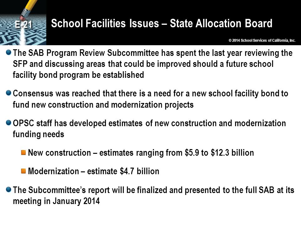 School Facilities Issues – State Allocation Board The SAB Program Review Subcommittee has spent the last year reviewing the SFP and discussing areas that could be improved should a future school facility bond program be established Consensus was reached that there is a need for a new school facility bond to fund new construction and modernization projects OPSC staff has developed estimates of new construction and modernization funding needs New construction – estimates ranging from $5.9 to $12.3 billion Modernization – estimate $4.7 billion The Subcommittee's report will be finalized and presented to the full SAB at its meeting in January 2014 © 2014 School Services of California, Inc.