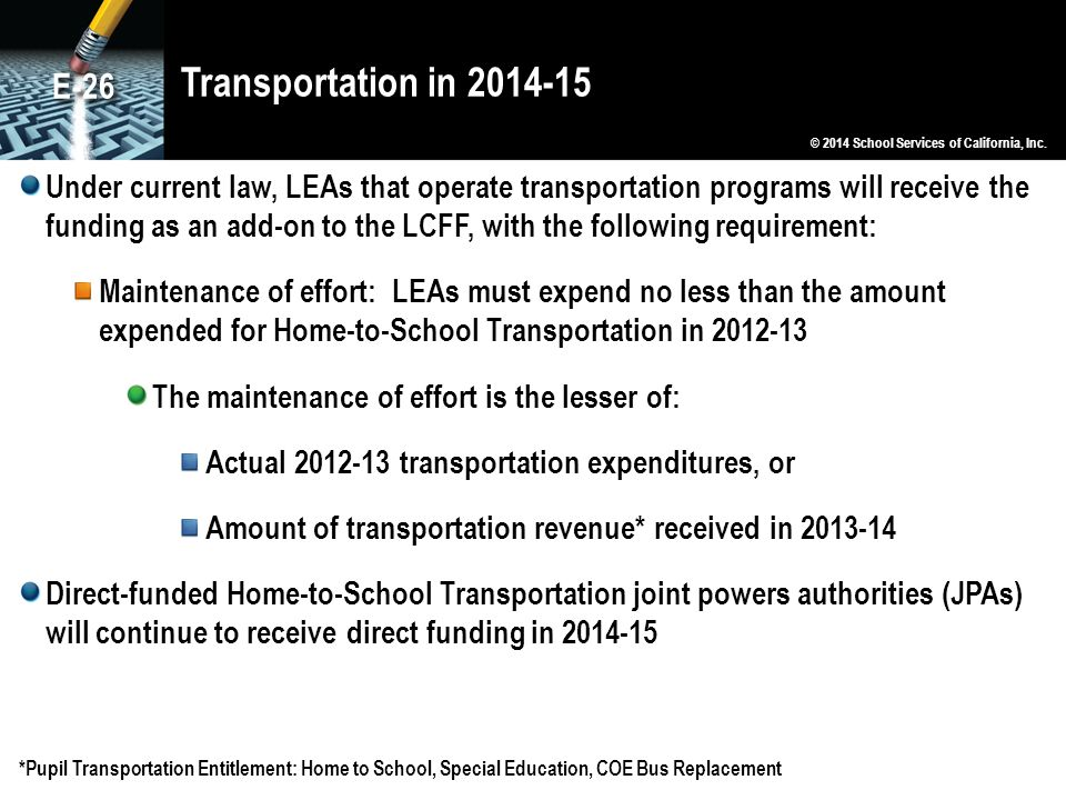 Transportation in 2014-15 Under current law, LEAs that operate transportation programs will receive the funding as an add-on to the LCFF, with the following requirement: Maintenance of effort: LEAs must expend no less than the amount expended for Home-to-School Transportation in 2012-13 The maintenance of effort is the lesser of: Actual 2012-13 transportation expenditures, or Amount of transportation revenue* received in 2013-14 Direct-funded Home-to-School Transportation joint powers authorities (JPAs) will continue to receive direct funding in 2014-15 *Pupil Transportation Entitlement: Home to School, Special Education, COE Bus Replacement © 2014 School Services of California, Inc.
