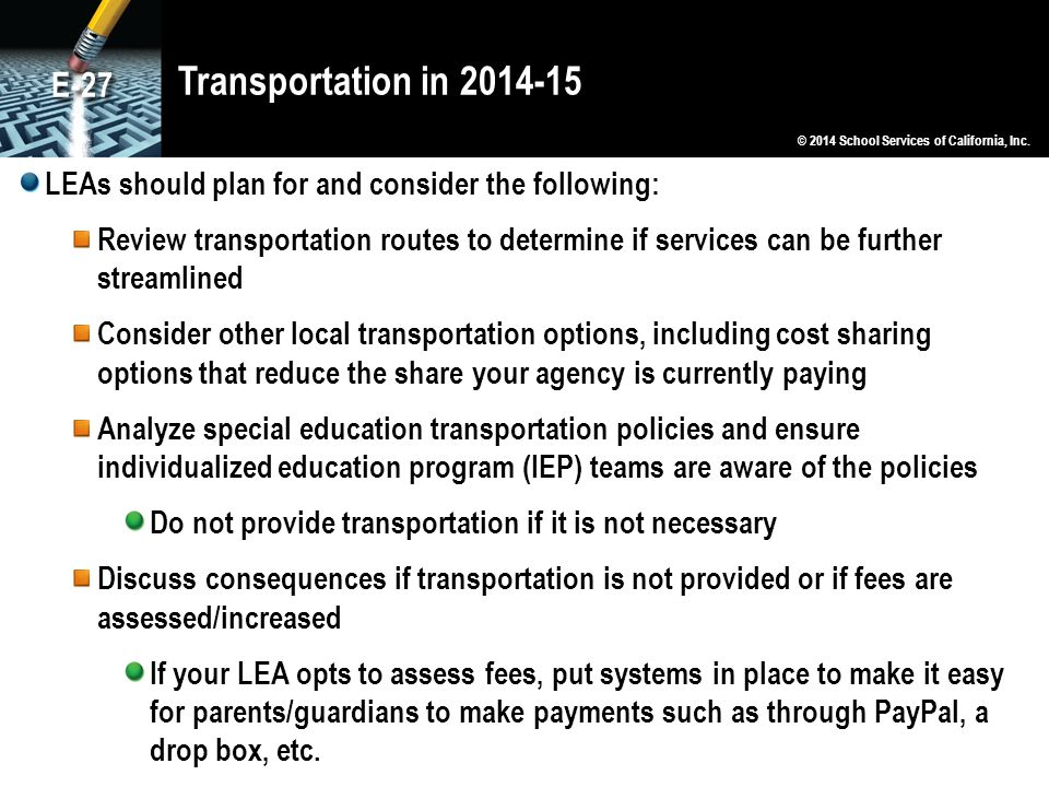Transportation in 2014-15 LEAs should plan for and consider the following: Review transportation routes to determine if services can be further streamlined Consider other local transportation options, including cost sharing options that reduce the share your agency is currently paying Analyze special education transportation policies and ensure individualized education program (IEP) teams are aware of the policies Do not provide transportation if it is not necessary Discuss consequences if transportation is not provided or if fees are assessed/increased If your LEA opts to assess fees, put systems in place to make it easy for parents/guardians to make payments such as through PayPal, a drop box, etc.