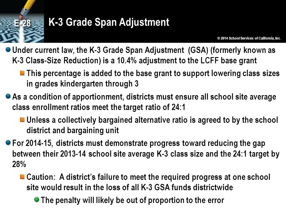 K-3 Grade Span Adjustment Under current law, the K-3 Grade Span Adjustment (GSA) (formerly known as K-3 Class-Size Reduction) is a 10.4% adjustment to the LCFF base grant This percentage is added to the base grant to support lowering class sizes in grades kindergarten through 3 As a condition of apportionment, districts must ensure all school site average class enrollment ratios meet the target ratio of 24:1 Unless a collectively bargained alternative ratio is agreed to by the school district and bargaining unit For 2014-15, districts must demonstrate progress toward reducing the gap between their 2013-14 school site average K-3 class size and the 24:1 target by 28% Caution: A district's failure to meet the required progress at one school site would result in the loss of all K-3 GSA funds districtwide The penalty will likely be out of proportion to the error © 2014 School Services of California, Inc.
