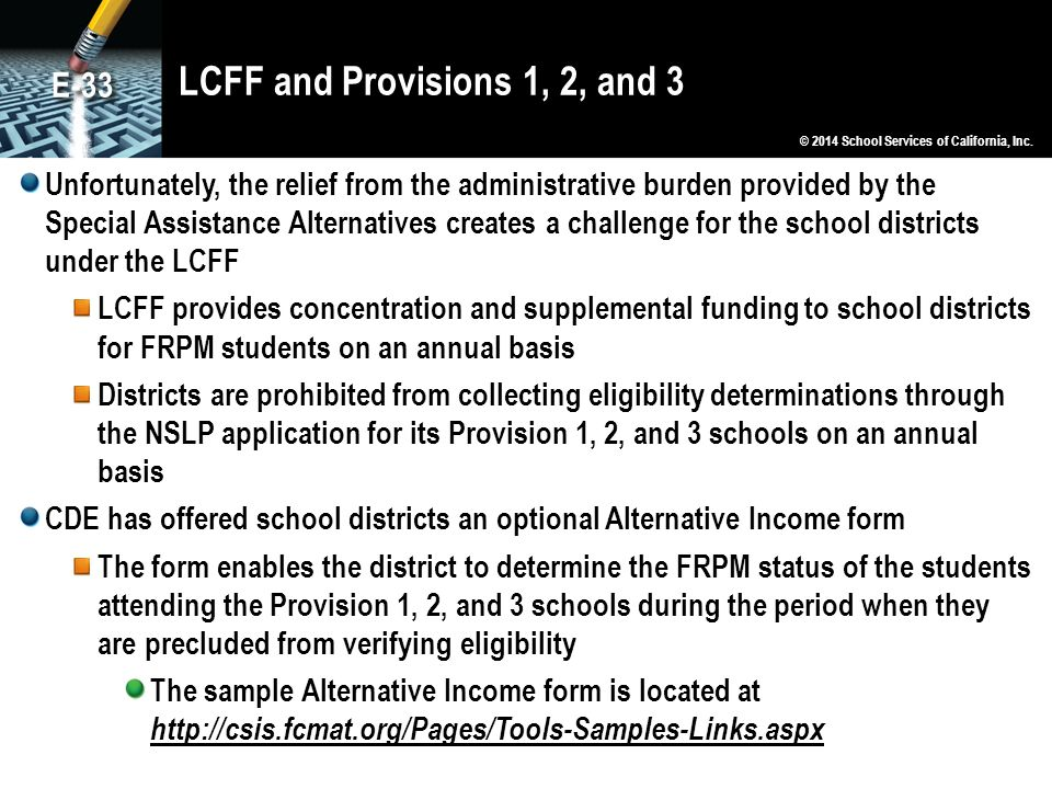 LCFF and Provisions 1, 2, and 3 Unfortunately, the relief from the administrative burden provided by the Special Assistance Alternatives creates a challenge for the school districts under the LCFF LCFF provides concentration and supplemental funding to school districts for FRPM students on an annual basis Districts are prohibited from collecting eligibility determinations through the NSLP application for its Provision 1, 2, and 3 schools on an annual basis CDE has offered school districts an optional Alternative Income form The form enables the district to determine the FRPM status of the students attending the Provision 1, 2, and 3 schools during the period when they are precluded from verifying eligibility The sample Alternative Income form is located at http://csis.fcmat.org/Pages/Tools-Samples-Links.aspx © 2014 School Services of California, Inc.