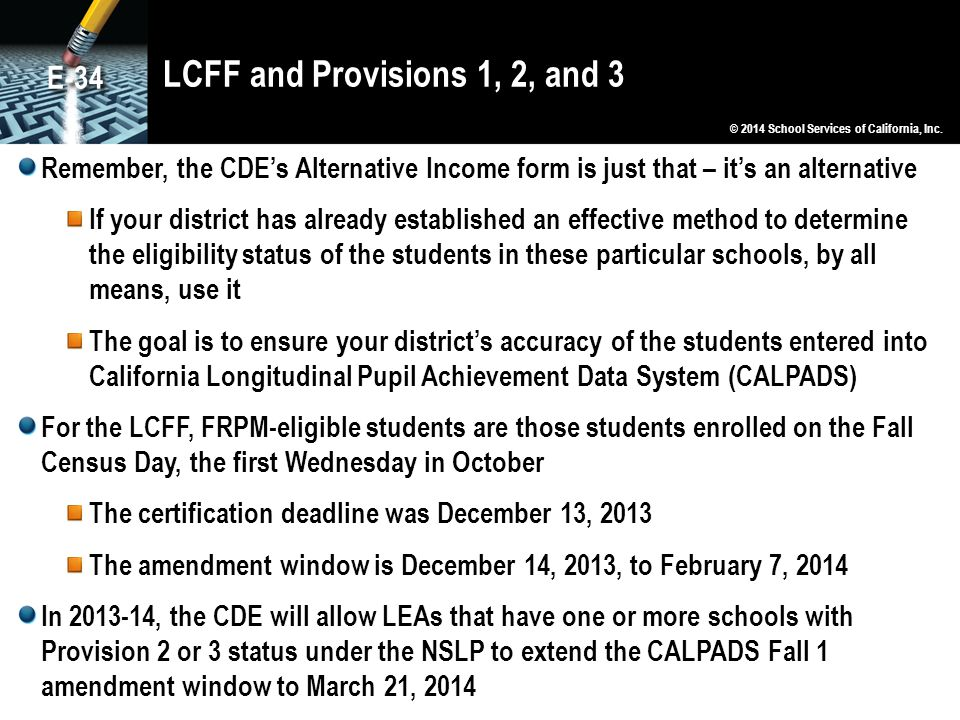 LCFF and Provisions 1, 2, and 3 Remember, the CDE's Alternative Income form is just that – it's an alternative If your district has already established an effective method to determine the eligibility status of the students in these particular schools, by all means, use it The goal is to ensure your district's accuracy of the students entered into California Longitudinal Pupil Achievement Data System (CALPADS) For the LCFF, FRPM-eligible students are those students enrolled on the Fall Census Day, the first Wednesday in October The certification deadline was December 13, 2013 The amendment window is December 14, 2013, to February 7, 2014 In 2013-14, the CDE will allow LEAs that have one or more schools with Provision 2 or 3 status under the NSLP to extend the CALPADS Fall 1 amendment window to March 21, 2014 © 2014 School Services of California, Inc.