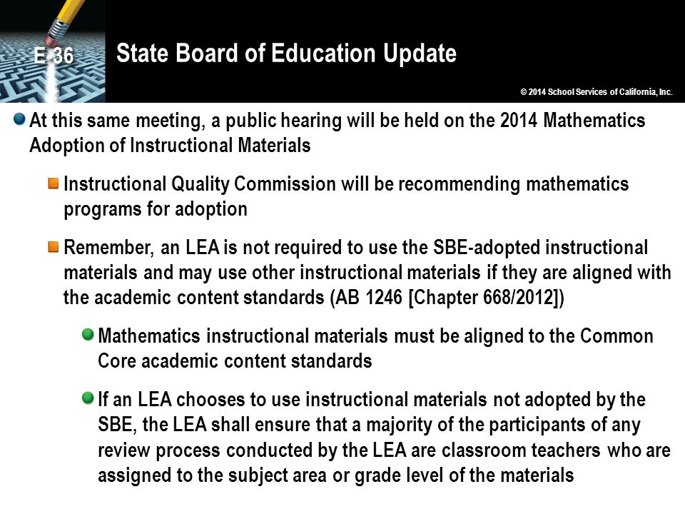 State Board of Education Update At this same meeting, a public hearing will be held on the 2014 Mathematics Adoption of Instructional Materials Instructional Quality Commission will be recommending mathematics programs for adoption Remember, an LEA is not required to use the SBE-adopted instructional materials and may use other instructional materials if they are aligned with the academic content standards (AB 1246 [Chapter 668/2012]) Mathematics instructional materials must be aligned to the Common Core academic content standards If an LEA chooses to use instructional materials not adopted by the SBE, the LEA shall ensure that a majority of the participants of any review process conducted by the LEA are classroom teachers who are assigned to the subject area or grade level of the materials © 2014 School Services of California, Inc.