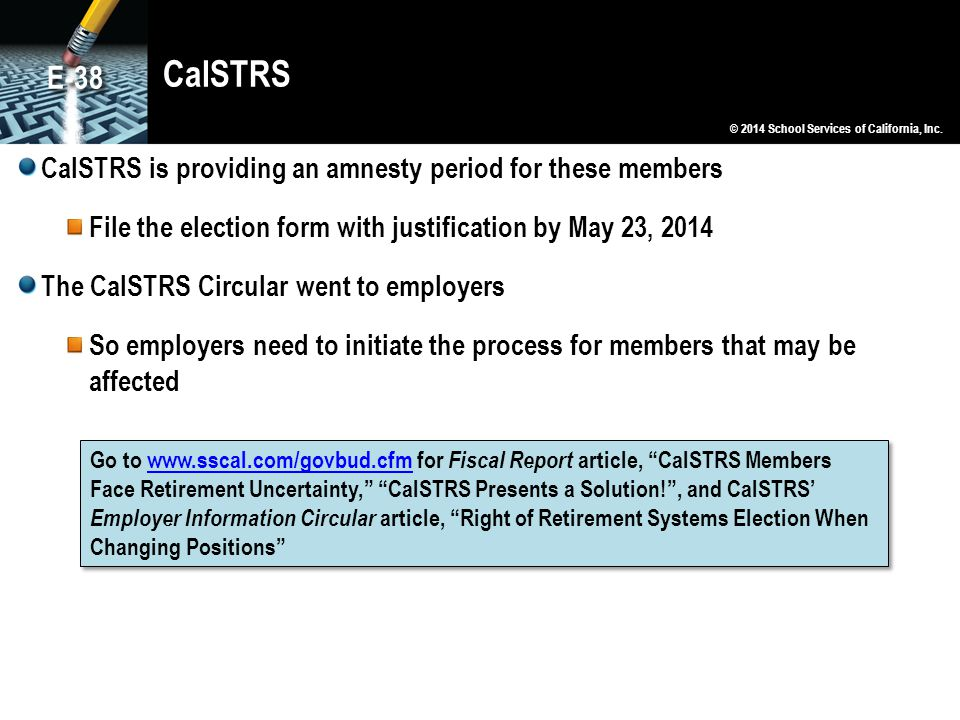 CalSTRS CalSTRS is providing an amnesty period for these members File the election form with justification by May 23, 2014 The CalSTRS Circular went to employers So employers need to initiate the process for members that may be affected © 2014 School Services of California, Inc.