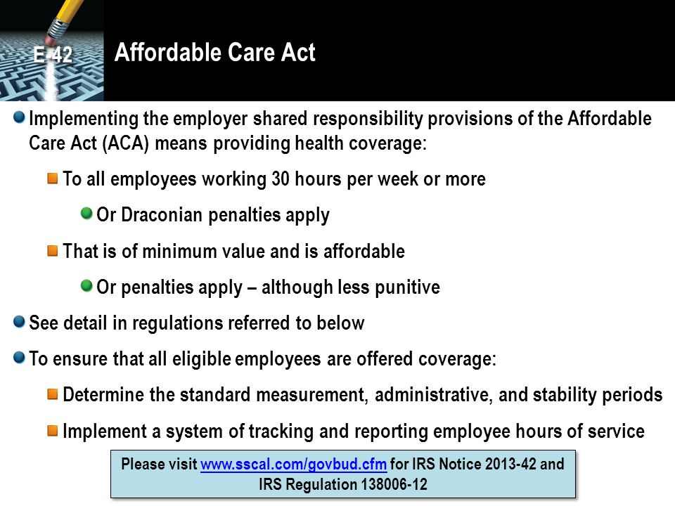 Affordable Care Act Implementing the employer shared responsibility provisions of the Affordable Care Act (ACA) means providing health coverage: To all employees working 30 hours per week or more Or Draconian penalties apply That is of minimum value and is affordable Or penalties apply – although less punitive See detail in regulations referred to below To ensure that all eligible employees are offered coverage: Determine the standard measurement, administrative, and stability periods Implement a system of tracking and reporting employee hours of service Please visit www.sscal.com/govbud.cfm for IRS Notice 2013-42 and IRS Regulation 138006-12www.sscal.com/govbud.cfm Please visit www.sscal.com/govbud.cfm for IRS Notice 2013-42 and IRS Regulation 138006-12www.sscal.com/govbud.cfm E-42