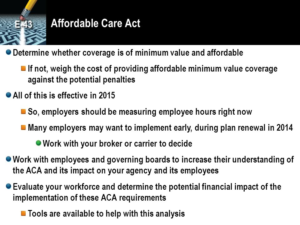 Affordable Care Act Determine whether coverage is of minimum value and affordable If not, weigh the cost of providing affordable minimum value coverag