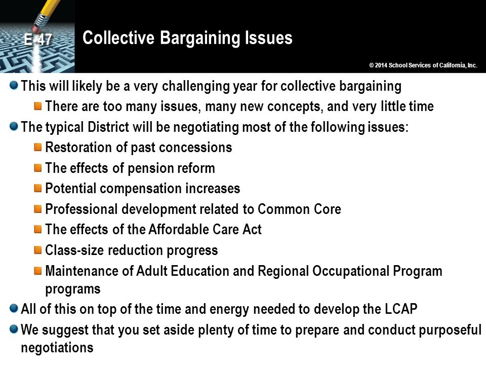 Collective Bargaining Issues This will likely be a very challenging year for collective bargaining There are too many issues, many new concepts, and very little time The typical District will be negotiating most of the following issues: Restoration of past concessions The effects of pension reform Potential compensation increases Professional development related to Common Core The effects of the Affordable Care Act Class-size reduction progress Maintenance of Adult Education and Regional Occupational Program programs All of this on top of the time and energy needed to develop the LCAP We suggest that you set aside plenty of time to prepare and conduct purposeful negotiations © 2014 School Services of California, Inc.