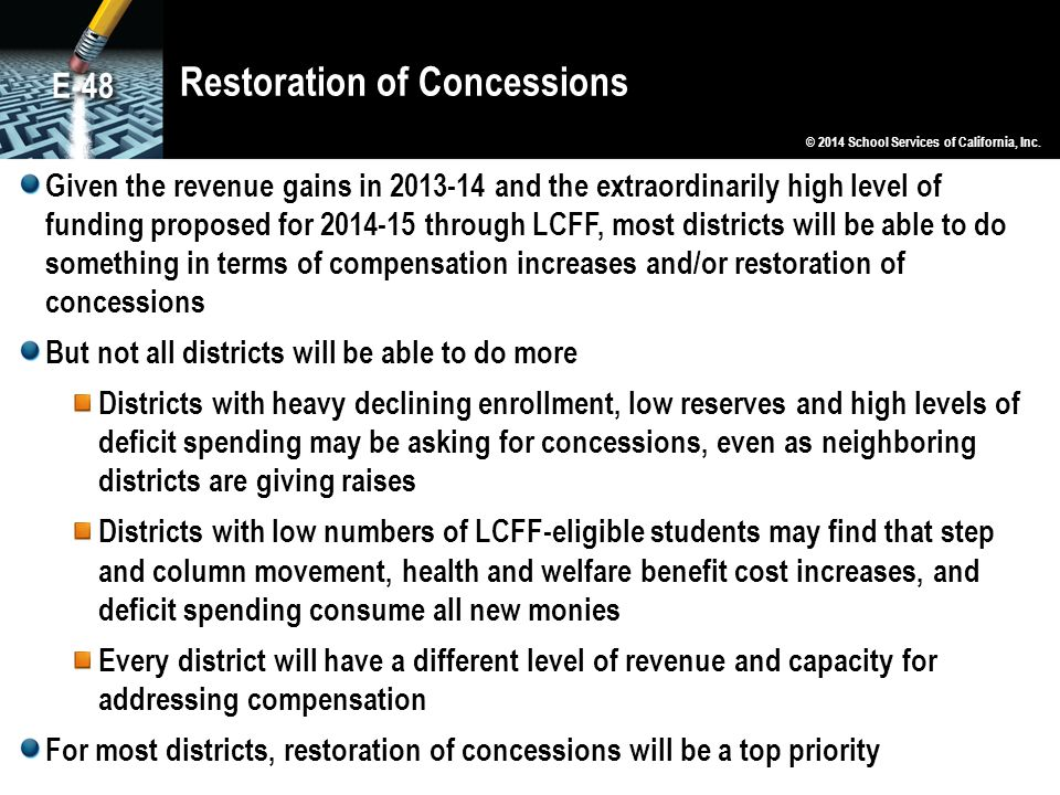 Restoration of Concessions Given the revenue gains in 2013-14 and the extraordinarily high level of funding proposed for 2014-15 through LCFF, most districts will be able to do something in terms of compensation increases and/or restoration of concessions But not all districts will be able to do more Districts with heavy declining enrollment, low reserves and high levels of deficit spending may be asking for concessions, even as neighboring districts are giving raises Districts with low numbers of LCFF-eligible students may find that step and column movement, health and welfare benefit cost increases, and deficit spending consume all new monies Every district will have a different level of revenue and capacity for addressing compensation For most districts, restoration of concessions will be a top priority © 2014 School Services of California, Inc.