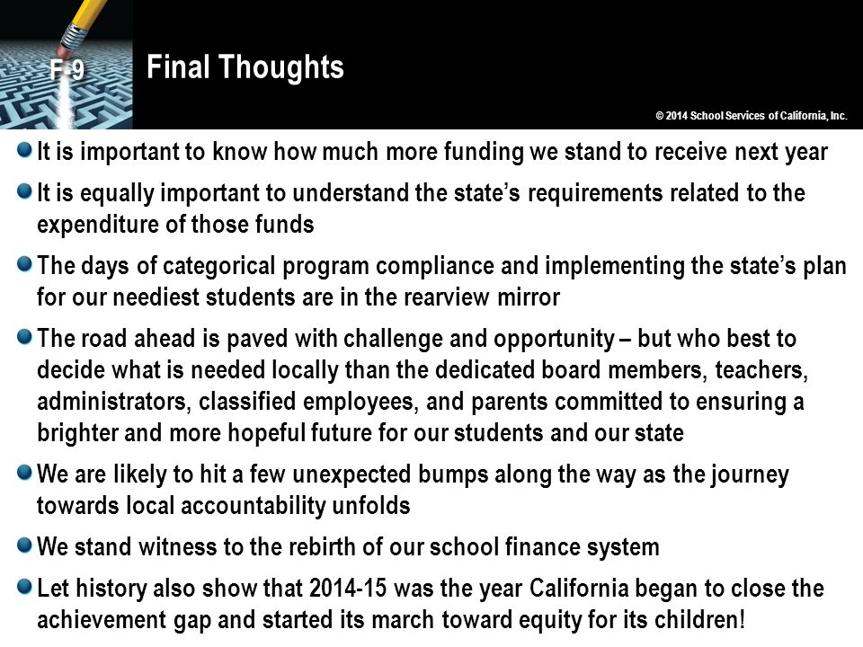 Final Thoughts It is important to know how much more funding we stand to receive next year It is equally important to understand the state's requirements related to the expenditure of those funds The days of categorical program compliance and implementing the state's plan for our neediest students are in the rearview mirror The road ahead is paved with challenge and opportunity – but who best to decide what is needed locally than the dedicated board members, teachers, administrators, classified employees, and parents committed to ensuring a brighter and more hopeful future for our students and our state We are likely to hit a few unexpected bumps along the way as the journey towards local accountability unfolds We stand witness to the rebirth of our school finance system Let history also show that 2014-15 was the year California began to close the achievement gap and started its march toward equity for its children.