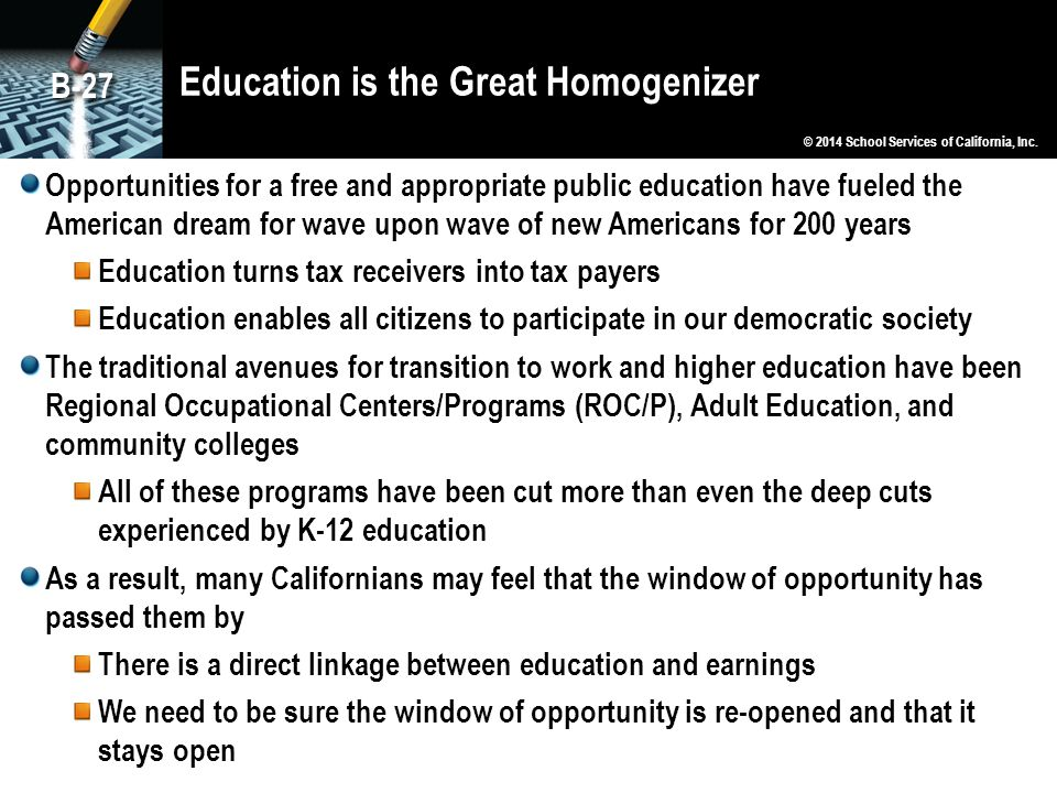 Education is the Great Homogenizer Opportunities for a free and appropriate public education have fueled the American dream for wave upon wave of new Americans for 200 years Education turns tax receivers into tax payers Education enables all citizens to participate in our democratic society The traditional avenues for transition to work and higher education have been Regional Occupational Centers/Programs (ROC/P), Adult Education, and community colleges All of these programs have been cut more than even the deep cuts experienced by K-12 education As a result, many Californians may feel that the window of opportunity has passed them by There is a direct linkage between education and earnings We need to be sure the window of opportunity is re-opened and that it stays open © 2014 School Services of California, Inc.