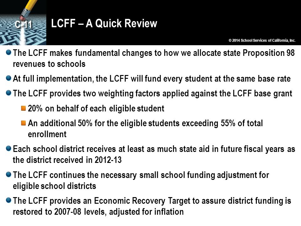 LCFF – A Quick Review © 2014 School Services of California, Inc. The LCFF makes fundamental changes to how we allocate state Proposition 98 revenues t
