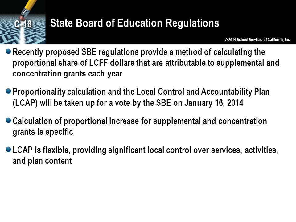 State Board of Education Regulations Recently proposed SBE regulations provide a method of calculating the proportional share of LCFF dollars that are attributable to supplemental and concentration grants each year Proportionality calculation and the Local Control and Accountability Plan (LCAP) will be taken up for a vote by the SBE on January 16, 2014 Calculation of proportional increase for supplemental and concentration grants is specific LCAP is flexible, providing significant local control over services, activities, and plan content © 2014 School Services of California, Inc.