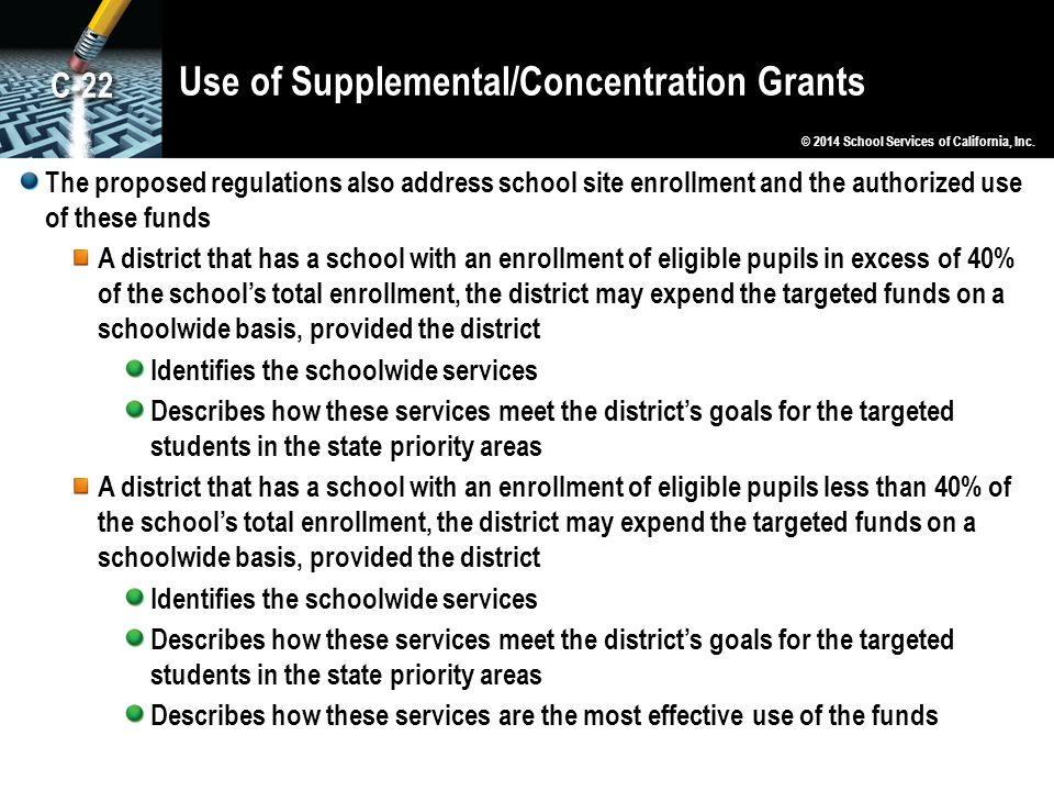 Use of Supplemental/Concentration Grants The proposed regulations also address school site enrollment and the authorized use of these funds A district that has a school with an enrollment of eligible pupils in excess of 40% of the school's total enrollment, the district may expend the targeted funds on a schoolwide basis, provided the district Identifies the schoolwide services Describes how these services meet the district's goals for the targeted students in the state priority areas A district that has a school with an enrollment of eligible pupils less than 40% of the school's total enrollment, the district may expend the targeted funds on a schoolwide basis, provided the district Identifies the schoolwide services Describes how these services meet the district's goals for the targeted students in the state priority areas Describes how these services are the most effective use of the funds © 2014 School Services of California, Inc.