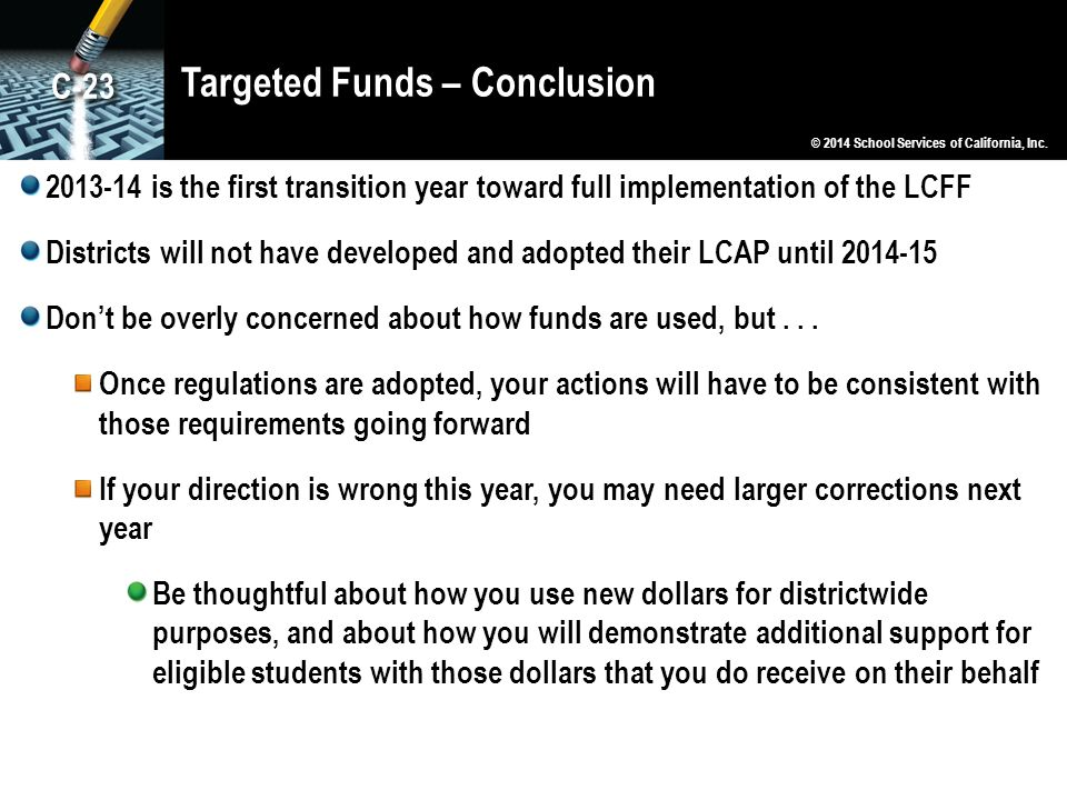Targeted Funds – Conclusion 2013-14 is the first transition year toward full implementation of the LCFF Districts will not have developed and adopted their LCAP until 2014-15 Don't be overly concerned about how funds are used, but...