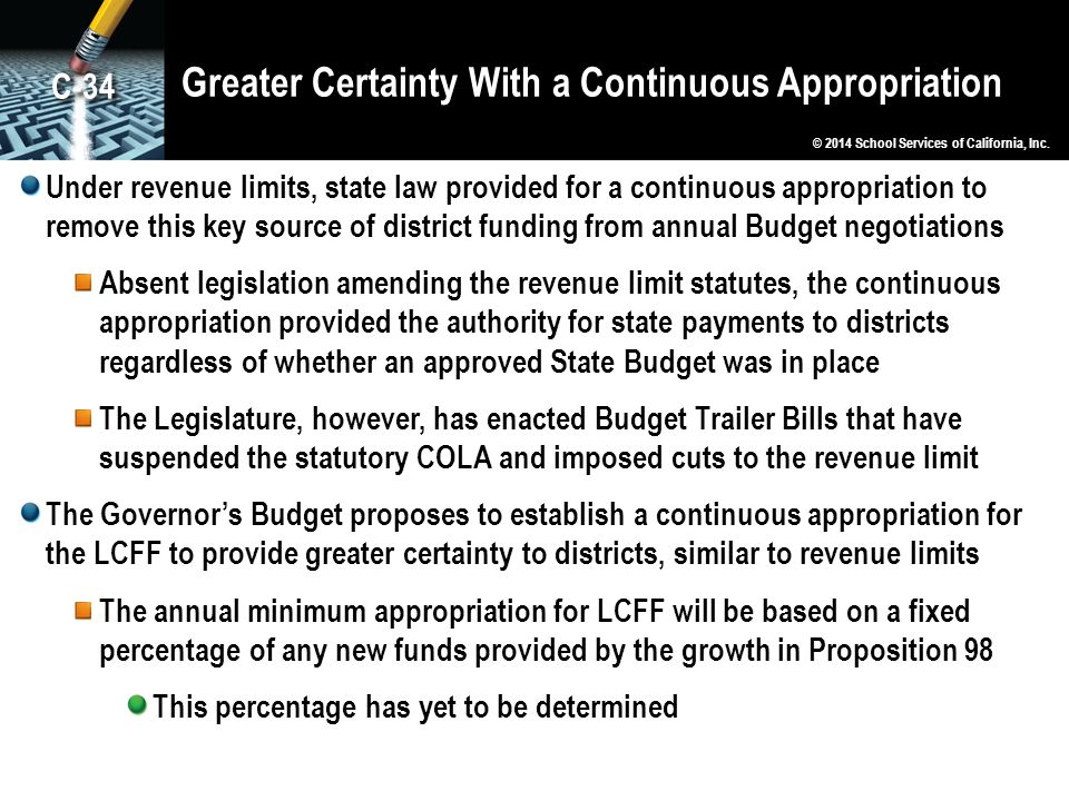 Greater Certainty With a Continuous Appropriation Under revenue limits, state law provided for a continuous appropriation to remove this key source of district funding from annual Budget negotiations Absent legislation amending the revenue limit statutes, the continuous appropriation provided the authority for state payments to districts regardless of whether an approved State Budget was in place The Legislature, however, has enacted Budget Trailer Bills that have suspended the statutory COLA and imposed cuts to the revenue limit The Governor's Budget proposes to establish a continuous appropriation for the LCFF to provide greater certainty to districts, similar to revenue limits The annual minimum appropriation for LCFF will be based on a fixed percentage of any new funds provided by the growth in Proposition 98 This percentage has yet to be determined © 2014 School Services of California, Inc.