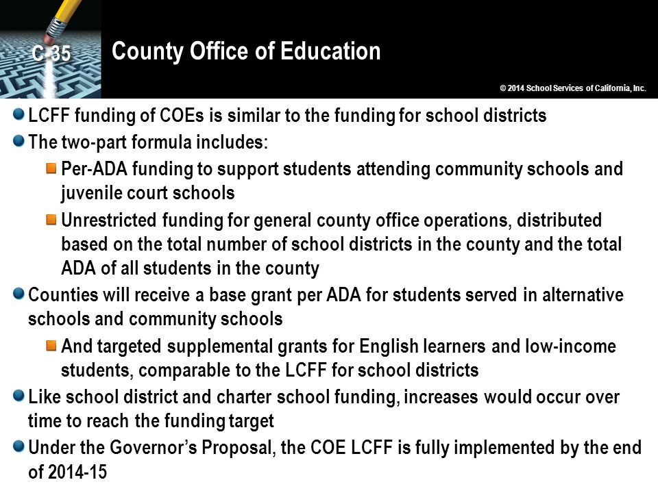 County Office of Education LCFF funding of COEs is similar to the funding for school districts The two-part formula includes: Per-ADA funding to support students attending community schools and juvenile court schools Unrestricted funding for general county office operations, distributed based on the total number of school districts in the county and the total ADA of all students in the county Counties will receive a base grant per ADA for students served in alternative schools and community schools And targeted supplemental grants for English learners and low-income students, comparable to the LCFF for school districts Like school district and charter school funding, increases would occur over time to reach the funding target Under the Governor's Proposal, the COE LCFF is fully implemented by the end of 2014-15 © 2014 School Services of California, Inc.