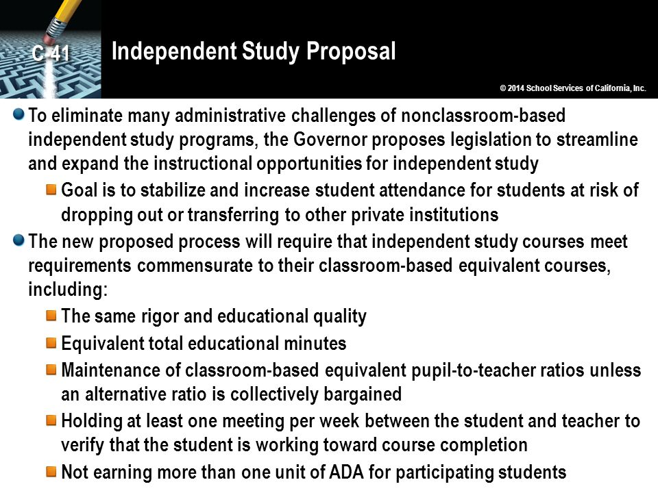 Independent Study Proposal To eliminate many administrative challenges of nonclassroom-based independent study programs, the Governor proposes legislation to streamline and expand the instructional opportunities for independent study Goal is to stabilize and increase student attendance for students at risk of dropping out or transferring to other private institutions The new proposed process will require that independent study courses meet requirements commensurate to their classroom-based equivalent courses, including: The same rigor and educational quality Equivalent total educational minutes Maintenance of classroom-based equivalent pupil-to-teacher ratios unless an alternative ratio is collectively bargained Holding at least one meeting per week between the student and teacher to verify that the student is working toward course completion Not earning more than one unit of ADA for participating students © 2014 School Services of California, Inc.