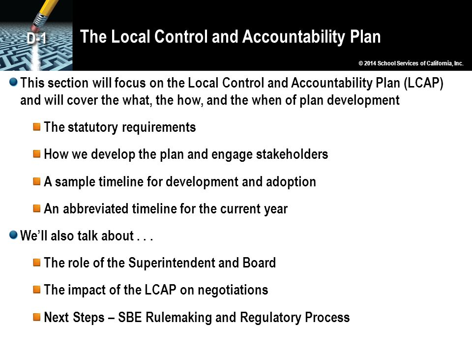 The Local Control and Accountability Plan This section will focus on the Local Control and Accountability Plan (LCAP) and will cover the what, the how, and the when of plan development The statutory requirements How we develop the plan and engage stakeholders A sample timeline for development and adoption An abbreviated timeline for the current year We'll also talk about...