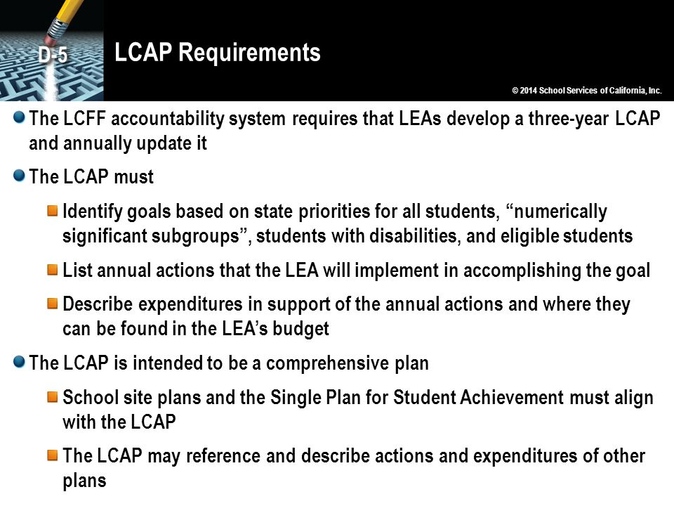 LCAP Requirements The LCFF accountability system requires that LEAs develop a three-year LCAP and annually update it The LCAP must Identify goals based on state priorities for all students, numerically significant subgroups , students with disabilities, and eligible students List annual actions that the LEA will implement in accomplishing the goal Describe expenditures in support of the annual actions and where they can be found in the LEA's budget The LCAP is intended to be a comprehensive plan School site plans and the Single Plan for Student Achievement must align with the LCAP The LCAP may reference and describe actions and expenditures of other plans © 2014 School Services of California, Inc.
