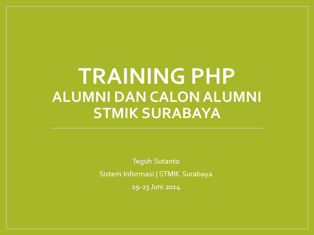 TRAINING PHP ALUMNI DAN CALON ALUMNI STMIK SURABAYA Teguh Sutanto Sistem Informasi | STMIK Surabaya 19-23 Juni 2014