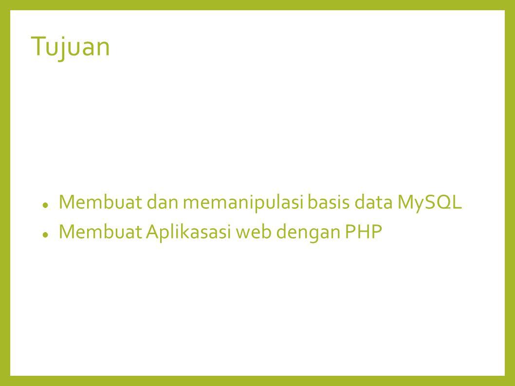 Tujuan Membuat dan memanipulasi basis data MySQL Membuat Aplikasasi web dengan PHP