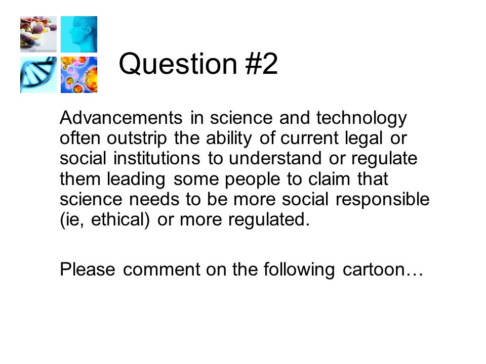 Question #2 Advancements in science and technology often outstrip the ability of current legal or social institutions to understand or regulate them leading some people to claim that science needs to be more social responsible (ie, ethical) or more regulated.
