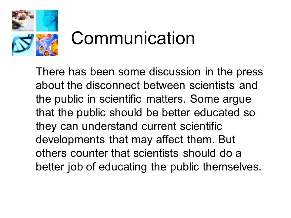 Communication There has been some discussion in the press about the disconnect between scientists and the public in scientific matters.