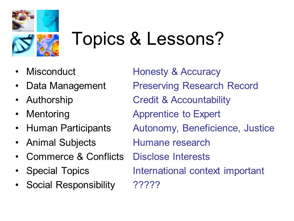 Topics & Lessons? MisconductHonesty & Accuracy Data ManagementPreserving Research Record AuthorshipCredit & Accountability MentoringApprentice to Expe