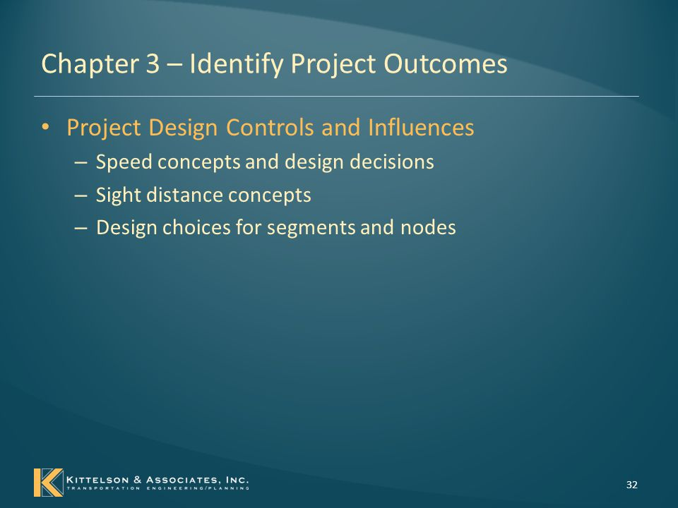 Chapter 3 – Identify Project Outcomes Design choices for segments 33 Example Design Decisions for Segments  Access points and density  Design speed and target speed  Horizontal alignment  Number of travel lanes  Sidewalk and pedestrian facilities  Bicycle accommodation features  Transit accommodation features  Design vehicle accommodation  Median provisions  Travel lane widths  Auxiliary lane widths  Type and location of auxiliary lanes  Shoulder width  Shoulder type  Lane and shoulder cross slopes  Superelevation  Roadside design features  Roadside barrier  Minimum horizontal clearance  Minimum sight distance  Maximum grade  Minimum vertical clearance  Vertical alignment  Bridge cross section  Bridge length/termini  Rumble strips