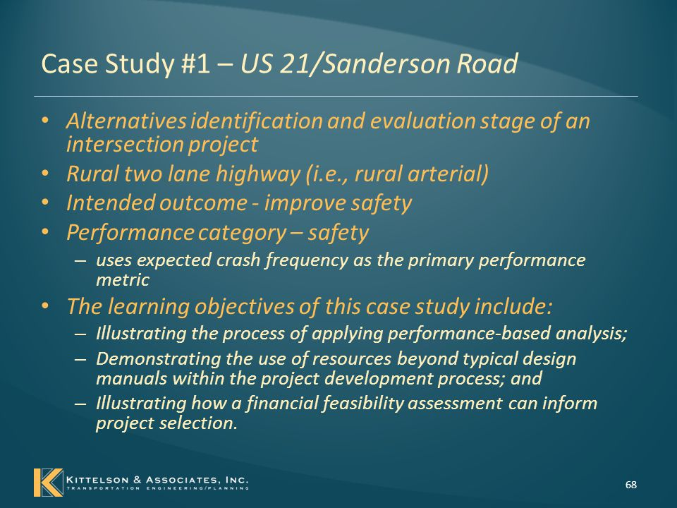 Case Study #1 – US 21/Sanderson Road Project Initiation - Project Context Intersection Characteristics – Rural, two-lane highway (US 21) – Two-way stop controlled intersection – Primary entrance to a tribal reservation US 21 Highway - Regional east-west connection – Agricultural, undeveloped, wetlands, and low density residential – AADT is approximately 7700 vehicles per day – Posted speed is 55 mph, the 85 th percentile speed is 58 mph – Limited to no pedestrian or bicycle activity – Intersection operational level of service (LOS) is LOS B Safety Data - – Several fatal and serious injury crashes - Past 5 years 55% were angle or turning crashes 26% were rear-end crashes Failure to yield right-of-way (26% of crashes) and excessive speed (16% of crashes) Incremental solutions – adding illumination – Adding left-turn and right-turn lanes on US 21.