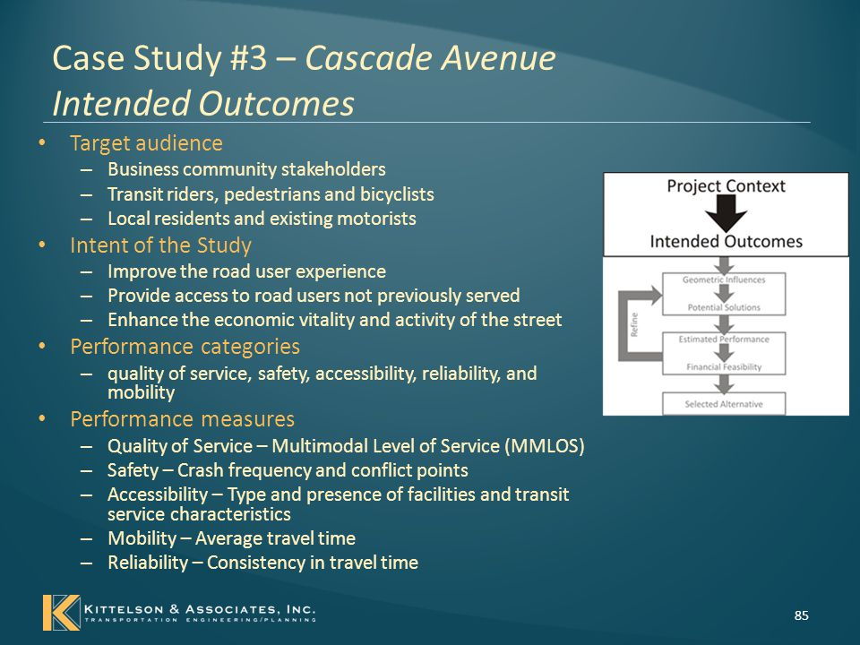 Case Study #3 – Cascade Avenue Concept Development 86 Roadway cross-sectional elements were selected as the primary geometric elements likely to influence the performance measures – Lane width – Number of automobile through lanes – Bicycle facility presence and type – Sidewalk width – Landscaped buffer between sidewalk and travel lanes – On street parking – Bus only lanes – Central roadway median