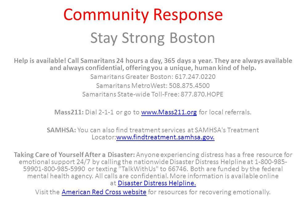 Stay Strong Boston Help is available! Call Samaritans 24 hours a day, 365 days a year. They are always available and always confidential, offering you
