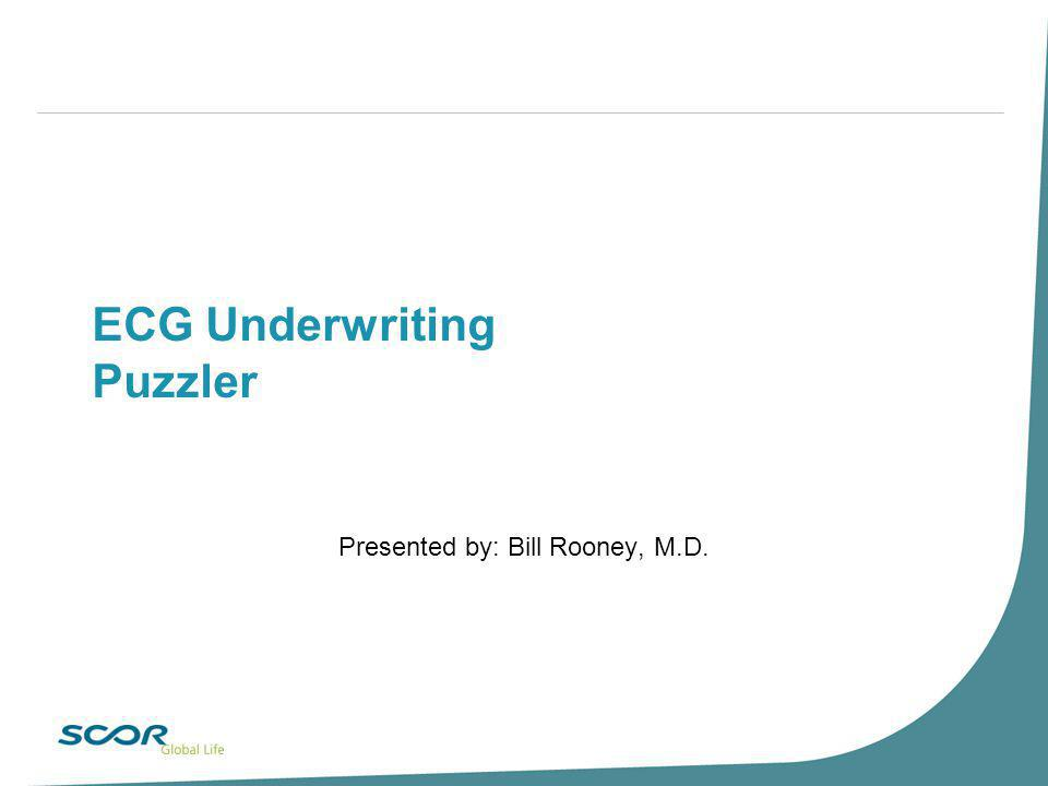 ECG Underwriting Puzzler Presented by: Bill Rooney, M.D.