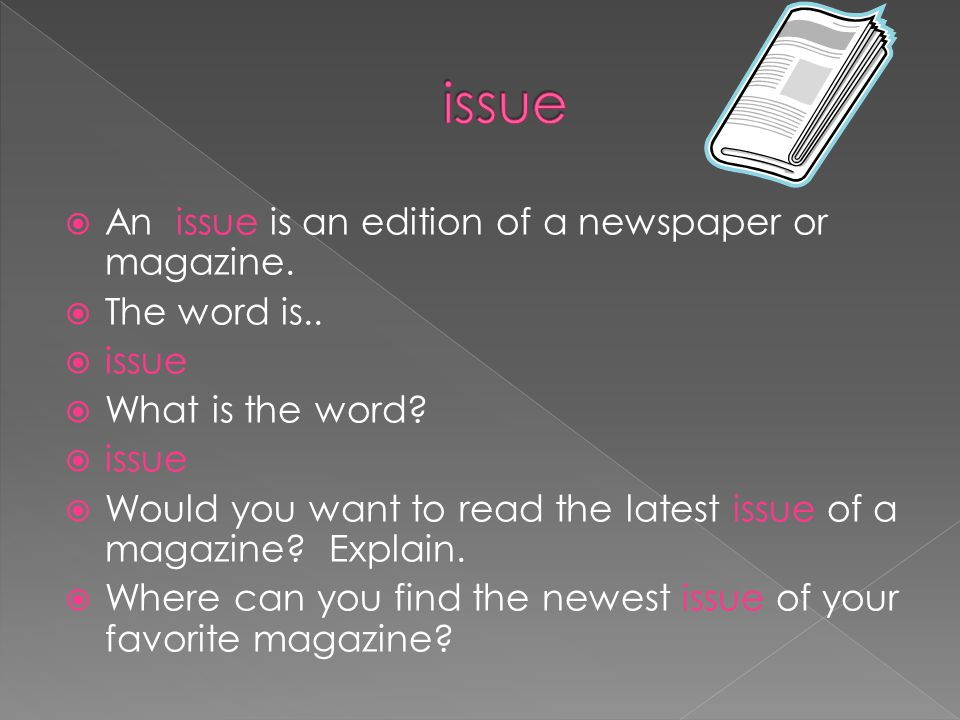  An issue is an edition of a newspaper or magazine.