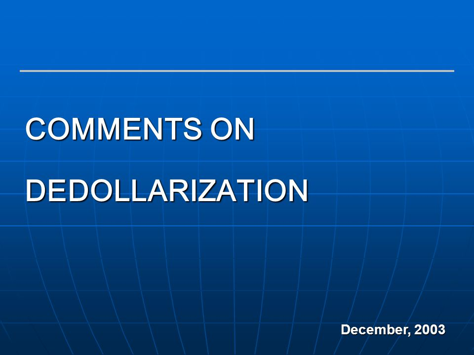 1 COMMENTS ON DEDOLLARIZATION December, 2003