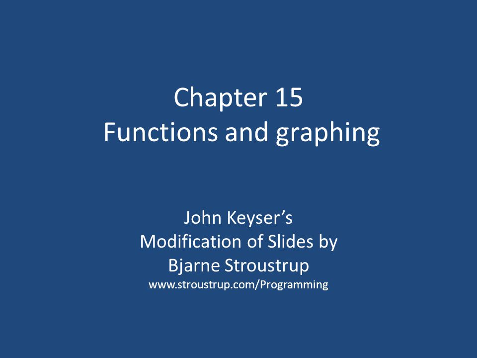 Chapter 15 Functions and graphing John Keyser's Modification of Slides by Bjarne Stroustrup www.stroustrup.com/Programming