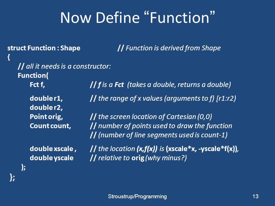 Now Define Function struct Function : Shape // Function is derived from Shape { // all it needs is a constructor: Function( Fct f,// f is a Fct (takes a double, returns a double) double r1, // the range of x values (arguments to f) [r1:r2) double r2, Point orig,// the screen location of Cartesian (0,0) Count count,// number of points used to draw the function // (number of line segments used is count-1) double xscale, // the location (x,f(x)) is (xscale*x, -yscale*f(x)), double yscale// relative to orig (why minus ) ); }; Stroustrup/Programming13