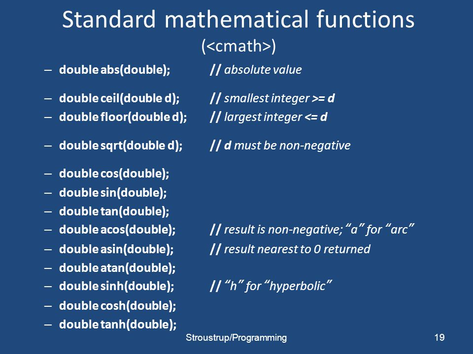 Standard mathematical functions ( ) – double abs(double);// absolute value – double ceil(double d);// smallest integer >= d – double floor(double d);// largest integer <= d – double sqrt(double d);// d must be non-negative – double cos(double); – double sin(double); – double tan(double); – double acos(double);// result is non-negative; a for arc – double asin(double);// result nearest to 0 returned – double atan(double); – double sinh(double);// h for hyperbolic – double cosh(double); – double tanh(double); Stroustrup/Programming19