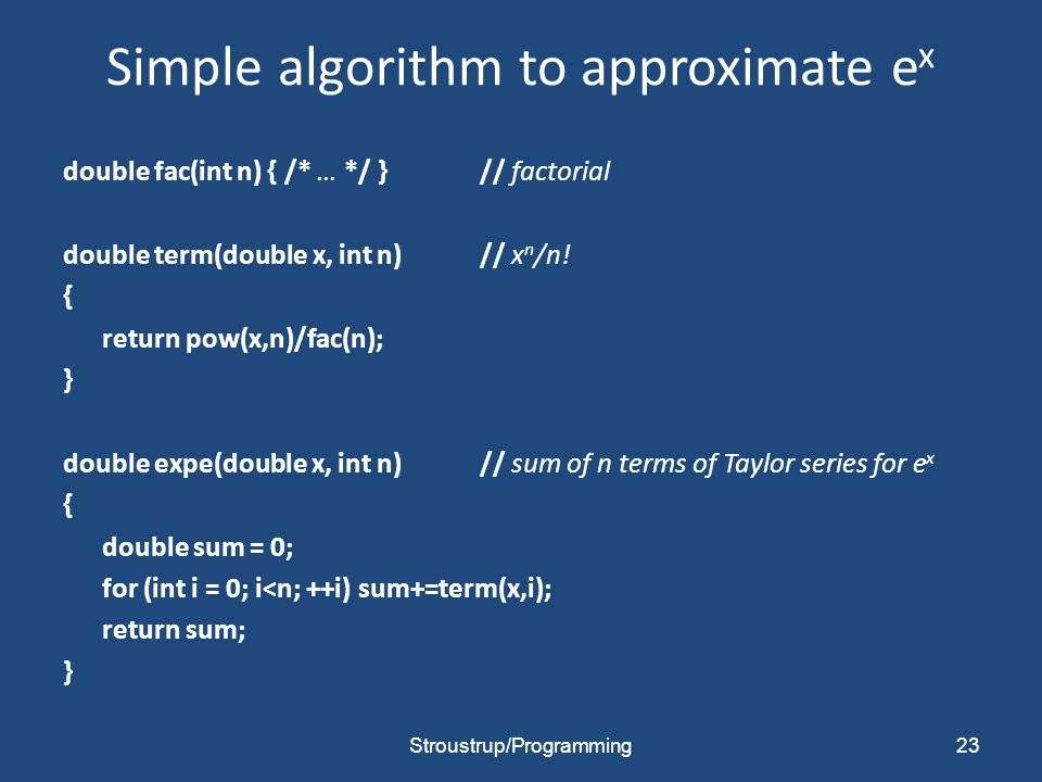 Simple algorithm to approximate e x double fac(int n) { /* … */ }// factorial double term(double x, int n) // x n /n.