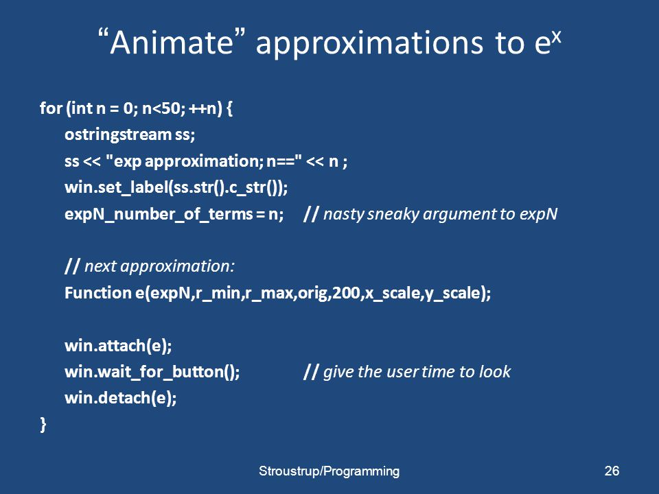Animate approximations to e x for (int n = 0; n<50; ++n) { ostringstream ss; ss << exp approximation; n== << n ; win.set_label(ss.str().c_str()); expN_number_of_terms = n;// nasty sneaky argument to expN // next approximation: Function e(expN,r_min,r_max,orig,200,x_scale,y_scale); win.attach(e); win.wait_for_button();// give the user time to look win.detach(e); } Stroustrup/Programming26