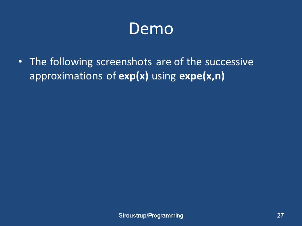 Demo The following screenshots are of the successive approximations of exp(x) using expe(x,n) Stroustrup/Programming27