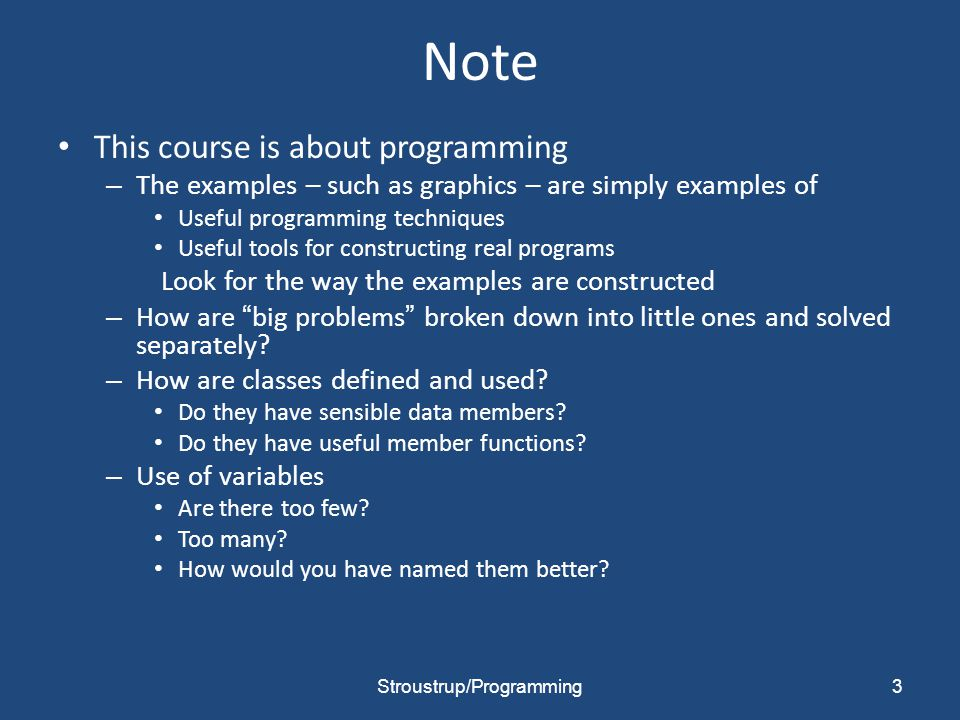 Note This course is about programming – The examples – such as graphics – are simply examples of Useful programming techniques Useful tools for constructing real programs Look for the way the examples are constructed – How are big problems broken down into little ones and solved separately.