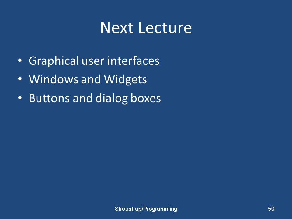 Next Lecture Graphical user interfaces Windows and Widgets Buttons and dialog boxes Stroustrup/Programming50