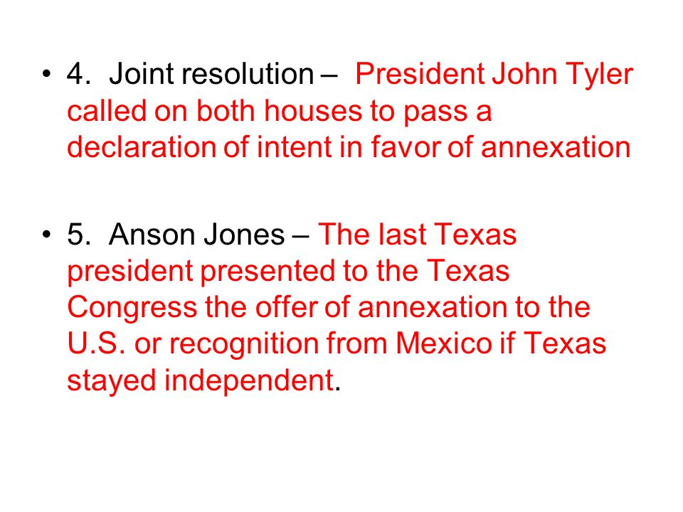 4. Joint resolution – President John Tyler called on both houses to pass a declaration of intent in favor of annexation 5. Anson Jones – The last Texa
