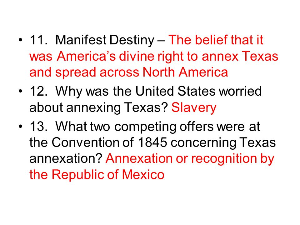 11. Manifest Destiny – The belief that it was America's divine right to annex Texas and spread across North America 12. Why was the United States worr