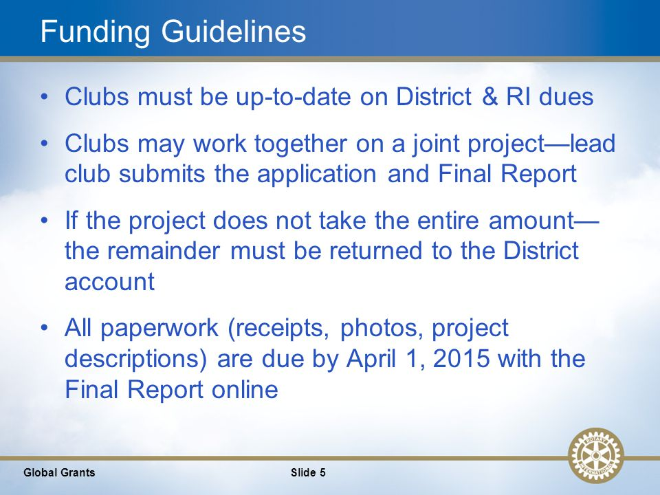 5 Funding Guidelines Clubs must be up-to-date on District & RI dues Clubs may work together on a joint project—lead club submits the application and Final Report If the project does not take the entire amount— the remainder must be returned to the District account All paperwork (receipts, photos, project descriptions) are due by April 1, 2015 with the Final Report online Global GrantsSlide 5
