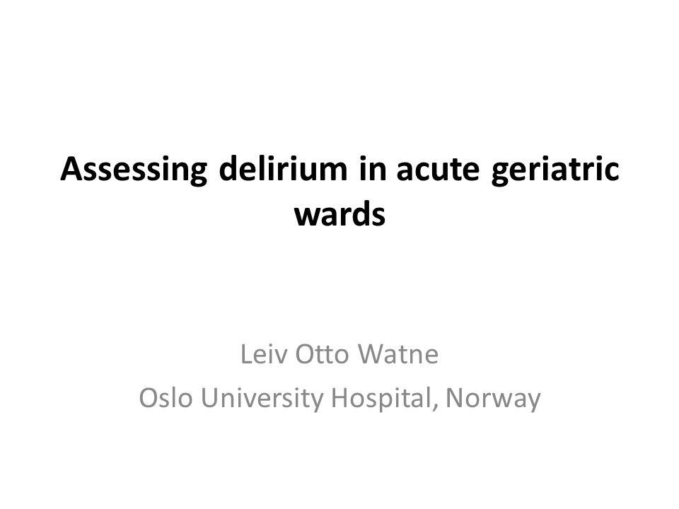 Assessing delirium in acute geriatric wards Leiv Otto Watne Oslo University Hospital, Norway